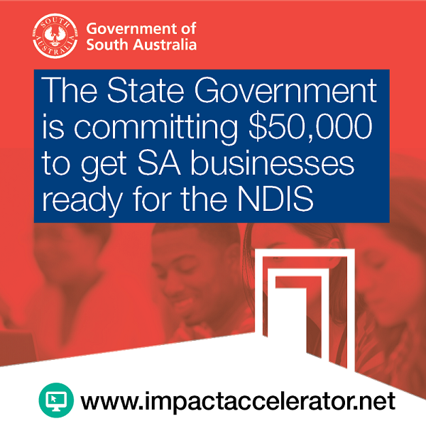 The State Government is committing $50,000 to get SA businesses ready for the NDIS.Website: www.impactaccelerator.net