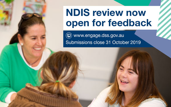NDIS review open for feedback. Submissions close 31 October 2019. Visit www.engage.dss.gov.au.