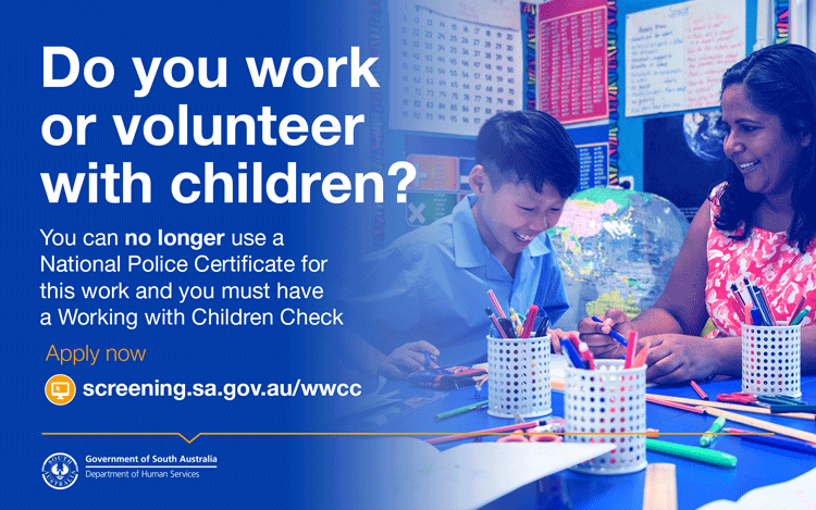 Do you work or volunteer with children? You can no longer use a National Police Certificate for this work and must have a Working with Children Check. Apply now at screening.sa.gov.au/wwcc